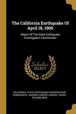 The California Earthquake Of April 18, 1906: Report Of The State Earthquake Investigation Commission