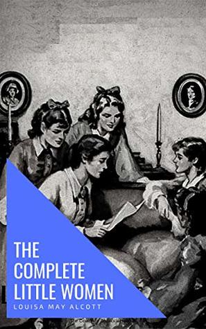 The Complete Little Women: Little Women, Good Wives, Little Men, Jo's Boys