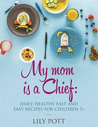 My Mom is a Chief:Daily Healthy, Fast, and Easy Recipes for Children 1+ [Toddler Meals Cookbook]: Little Foodie Baby Food with Easy Healthy Recipes For Babies and Toddlers with Taste [Toddler Meals]