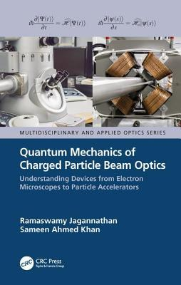 Quantum Mechanics of Charged Particle Beam Optics: Understanding Devices from Electron Microscopes to Particle Accelerators: Understanding Devices from Electron Microscopes to Particle Accelerators