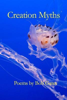 Creation Myths: Poems by Bob Gates