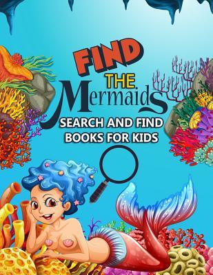 Find The Mermaids: Search and Find Books for Kids: A Magical Game of Hide and Seek Under the Sea - Hidden Picture Treasure Hunt Coloring Activity Book for Girls