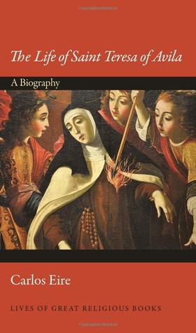 The Life of Saint Teresa of Avila: A Biography