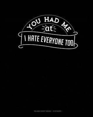 You Had Me At I Hate Everyone Too: Blank Sheet Music - 12 Staves