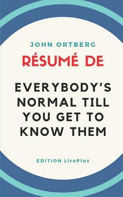 John Ortberg - R�sum� De EVERYBODY'S NORMAL TILL YOU GET TO KNOW THEM: Une synth�se simple et rapide � lire qui vous expose les points essentiels de ce livre