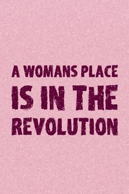 A Womans Place Is In The Revolution: Blank Lined Notebook Journal Diary Composition Notepad 120 Pages 6x9 Paperback ( Feminism) 2