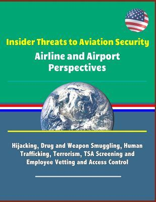 Insider Threats to Aviation Security: Airline and Airport Perspectives - Hijacking, Drug and Weapon Smuggling, Human Trafficking, Terrorism, TSA Screening and Employee Vetting and Access Control