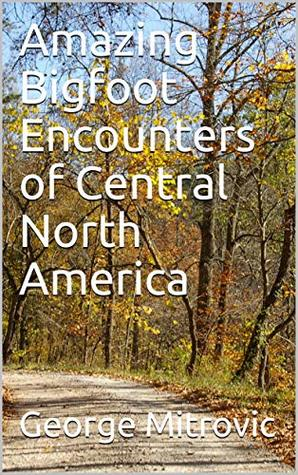 Amazing Bigfoot Encounters of Central North America