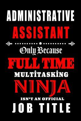 Administrative Assistant- Only Because Full Time Multitasking Ninja Isn't an Official Job Title.: Blank Lined 6x9 Admin Assistant Journal/Notebook as Cute, funny, Appreciation day, Administrative Professional day, Birthday, Christmas, or any occasions