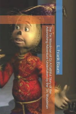 The Tin Woodman of Oz A Faithful Story of the Astonishing Adventure Undertaken by the Tin Woodman