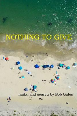 Nothing to Give: haiku and senryu by Bob Gates