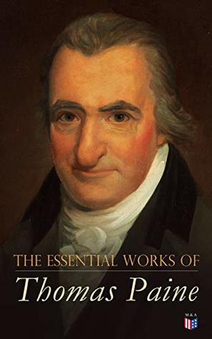 The Essential Works of Thomas Paine: Common Sense, The Rights of Man & The Age of Reason, Speeches, Letters and Biography