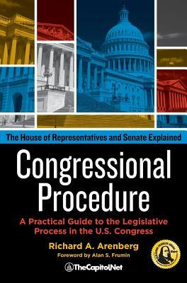 Congressional Procedure: A Practical Guide to the Legislative Process in the U.S. Congress: The House of Representatives and Senate Explained