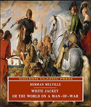 White Jacket; Or, The World on a Man-of-War (ANNOTATED) Original and Unabridged Content [Golden Classic Press]
