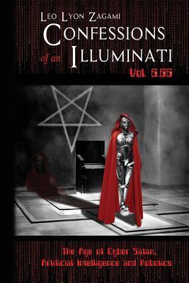Confessions of an Illuminati Vol. 6.66: The Age of Cyber Satan, Artificial Intelligence, and Robotics