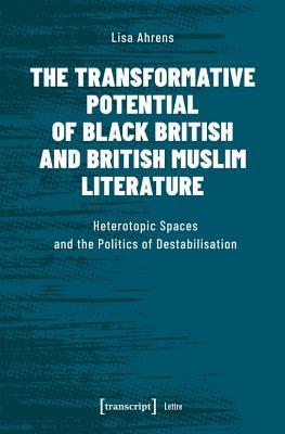 The Transformative Potential of Black British and British Muslim Literature: Heterotopic Spaces and the Politics of Destabilisation