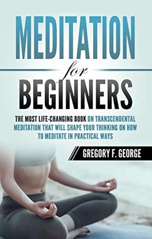 Meditation for Beginners: The Most Life-Changing Book on Transcendental Meditation that Will Shape Your Thinking on How To Meditate in Practical Ways