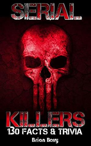 SERIAL KILLERS: 130 Facts and Trivia