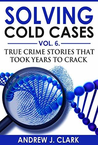 Solving Cold Cases Vol. 6: True Crime Stories that Took Years to Crack (True Crime Cold Cases Solved)