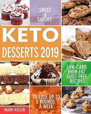 Keto Desserts 2019: Sweet & Savory Low-Carb, High-Fat Guilt-Free Recipes to Lose Up to 5 Pounds a Week