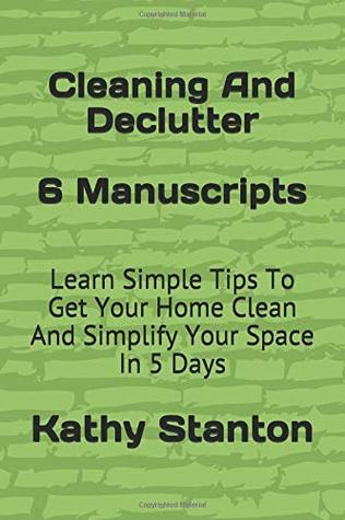 Cleaning And Declutter: 6 Manuscripts: Learn Simple Tips To Get Your Home Clean And Simplify Your Space In 5 Days