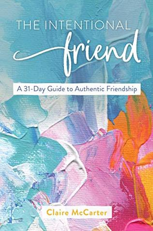 The Intentional Friend: A 31-Day Guide to Authentic Friendship