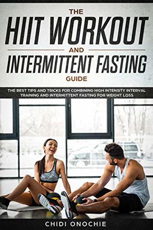 The HIIT Workout & Intermittent Fasting Guide: The Best Tips & Tricks For Combining High Intensity Interval Training & Intermittent Fasting For Weight Loss