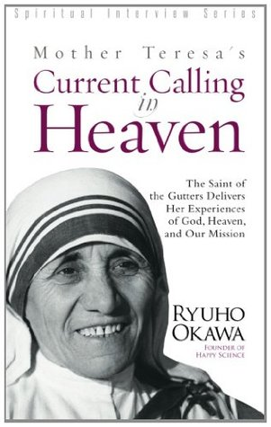 Mother Teresa's Current Calling in Heaven: The Saint of the Gutters Delivers Her Experiences of God, Heaven, and Our Mission (Spiritual Interview Series)
