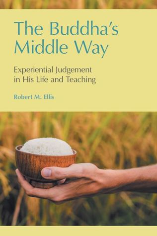 The Buddha's Middle Way: Experiential Judgement in his Life and Teaching