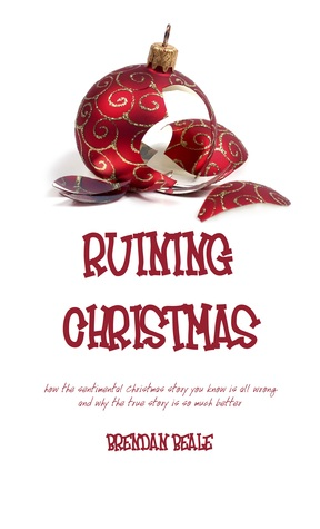 Ruining Christmas: how the sentimental Christmas story you know is all wrong and why the true story is so much better