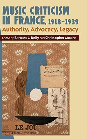 Music Criticism in France, 1918-1939: Authority, Advocacy, Legacy