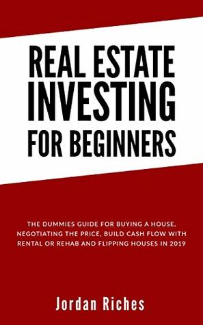 Real Estate Investing for Beginners: The dummies guide for buying a house, negotiating the price, build cash flow with rental or rehab and flipping houses in 2019
