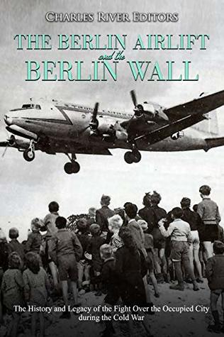The Berlin Airlift and Berlin Wall: The History and Legacy of the Fight Over the Occupied City during the Cold War
