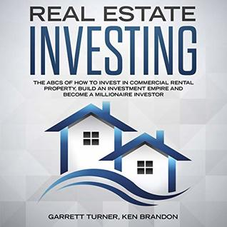 Real Estate Investing: The ABCs of How to Invest in Commercial Rental Property, Build an Investment Empire and Become a Millionaire Investor