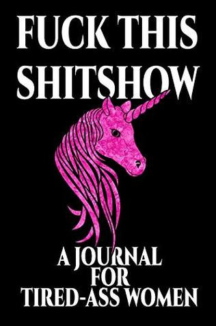 Fuck This Shitshow a Journal for Tired-Ass Women: Perfect for School, Writing Poetry, Use as a Diary, Gratitude Writing, Travel Journal or Dream Journal