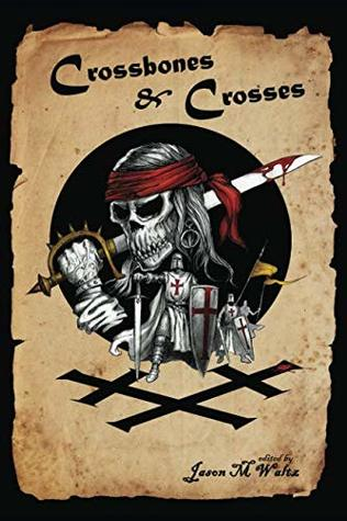 Crossbones & Crosses: An Anthology of Heroic Swashbuckling Adventure