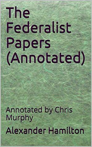 The Federalist Papers (Annotated): Annotated by Chris Murphy