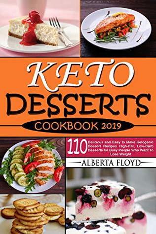 KETO DESSERTS COOKBOOK 2019: 110 Delicious and Easy to Make Ketogenic Dessert Recipes High-Fat, Low-Carb Desserts for Busy People Who Want To Lose Weight