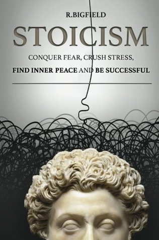 Stoicism: Conquer fear, crush stress, find inner peace and be successful (Ancient Technics of Success) (Volume 1)