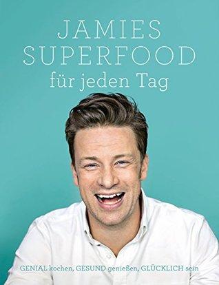 Jamies Superfood für jeden Tag: GENIAL kochen, GESUND genießen, GLÜCKLICH sein