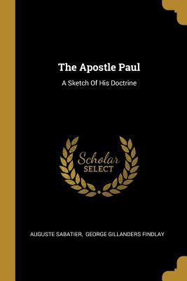 The Apostle Paul: A Sketch Of His Doctrine