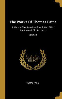 The Works Of Thomas Paine: A Hero In The American Revolution. With An Account Of His Life ...; Volume 1