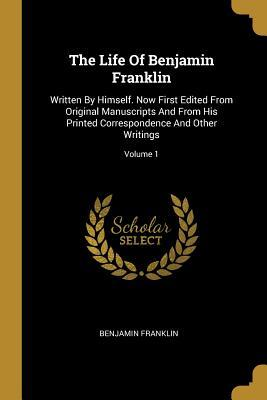 The Life Of Benjamin Franklin: Written By Himself. Now First Edited From Original Manuscripts And From His Printed Correspondence And Other Writings; Volume 1