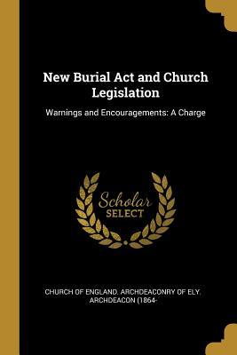 New Burial Act and Church Legislation: Warnings and Encouragements: A Charge