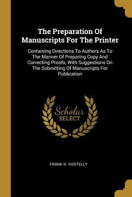 The Preparation Of Manuscripts For The Printer: Containing Directions To Authors As To The Manner Of Preparing Copy And Correcting Proofs, With Suggestions On The Submitting Of Manuscripts For Publication