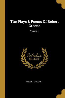 The Plays & Poems Of Robert Greene; Volume 1