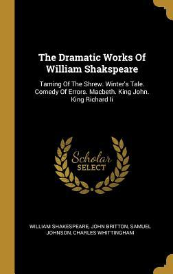 The Dramatic Works Of William Shakspeare: Taming Of The Shrew. Winter's Tale. Comedy Of Errors. Macbeth. King John. King Richard Ii