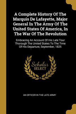 A Complete History Of The Marquis De Lafayette, Major General In The Army Of The United States Of America, In The War Of The Revolution: Embracing An Account Of His Late Tour Thorough The United States To The Time Of His Departure, September, 1825