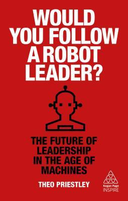 Would You Follow a Robot Leader?: The Future of Leadership in the Age of Machines