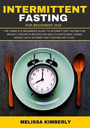 Intermittent Fasting For Beginners 2019: The Complete Beginner's Guide To Intermittent Fasting For Weight Loss with recipes for health Watchers-Losing Weight with Intermittent Fasting diet plan.